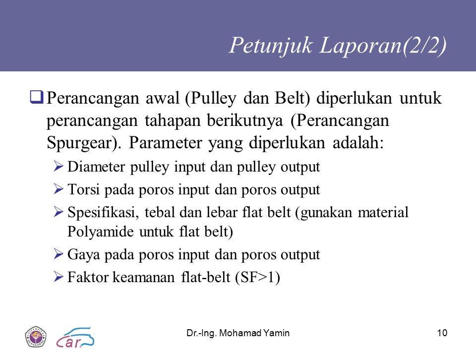 Dr.-Ing. Mohamad Yamin10 Petunjuk Laporan(2/2)  Perancangan awal (Pulley dan Belt) diperlukan untuk perancangan tahapan berikutnya (Perancangan Spurg