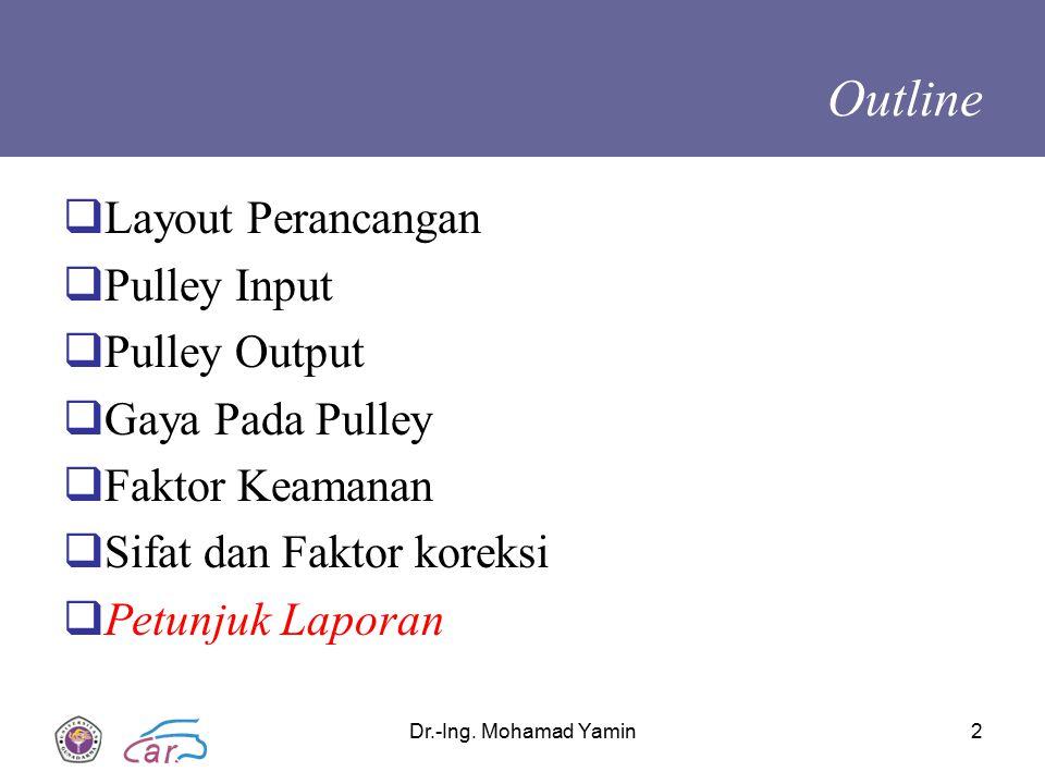 Dr.-Ing. Mohamad Yamin2 Outline  Layout Perancangan  Pulley Input  Pulley Output  Gaya Pada Pulley  Faktor Keamanan  Sifat dan Faktor koreksi 