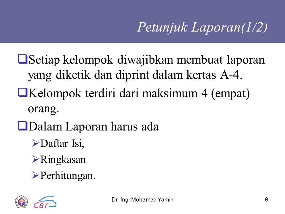 Dr.-Ing. Mohamad Yamin9 Petunjuk Laporan(1/2)  Setiap kelompok diwajibkan membuat laporan yang diketik dan diprint dalam kertas A-4.  Kelompok terdi