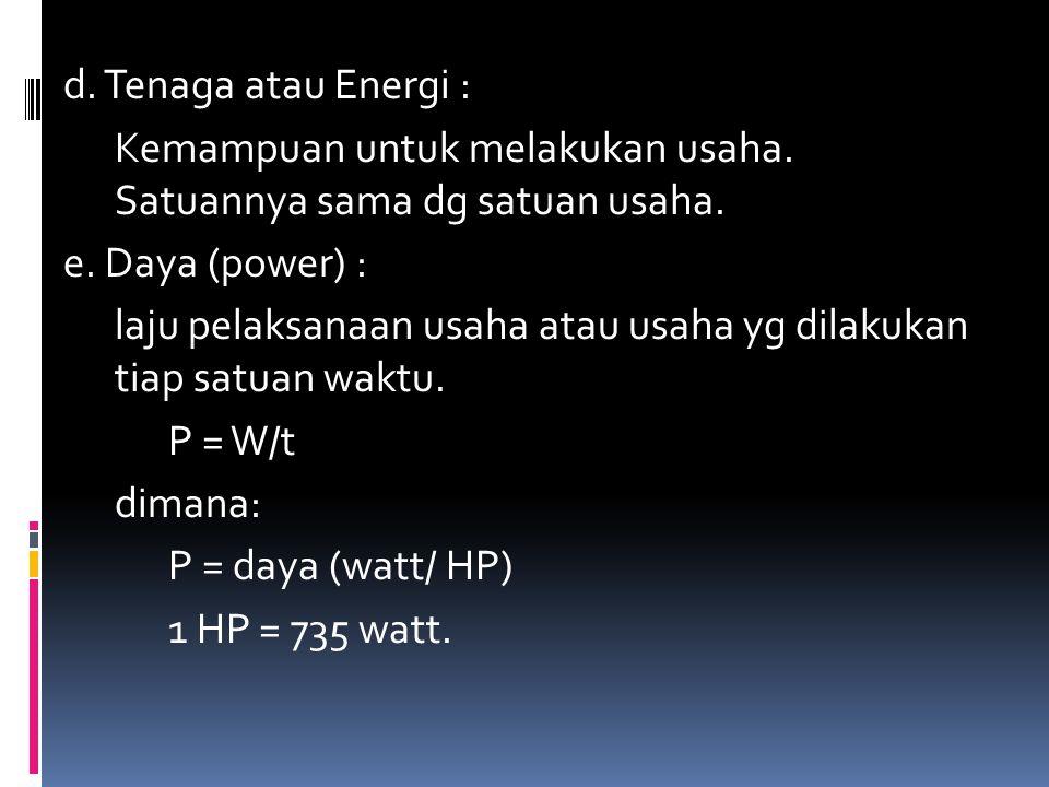 d. Tenaga atau Energi : Kemampuan untuk melakukan usaha. Satuannya sama dg satuan usaha. e. Daya (power) : laju pelaksanaan usaha atau usaha yg dilaku