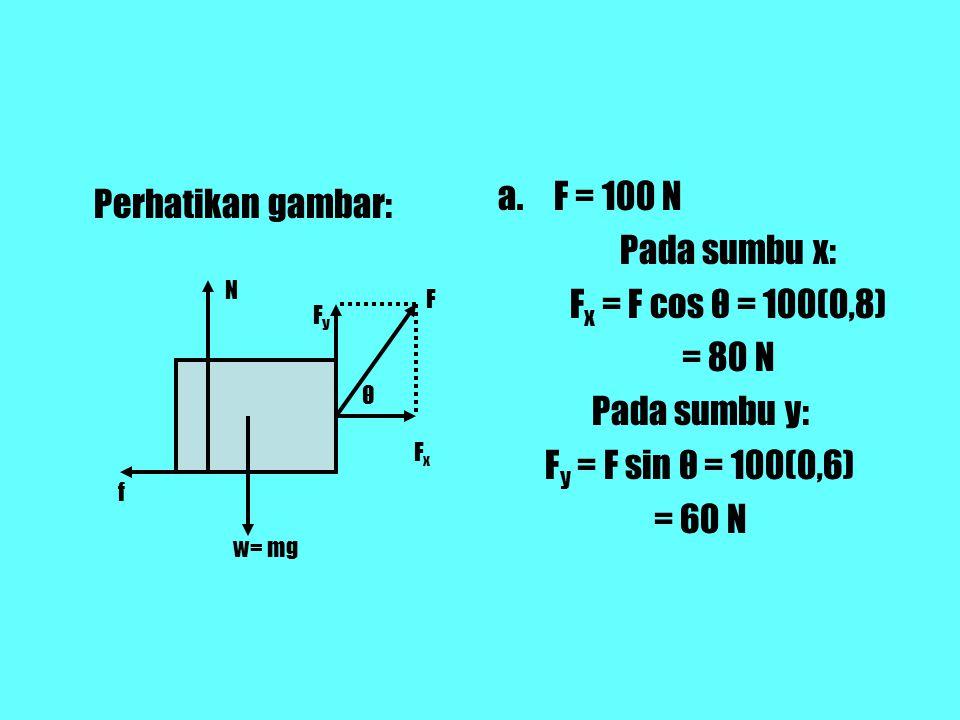 Perhatikan gambar: a.F = 100 N Pada sumbu x: F x = F cos θ = 100(0,8) = 80 N Pada sumbu y: F y = F sin θ = 100(0,6) = 60 N N w= mg f F F x Fy Fy θ