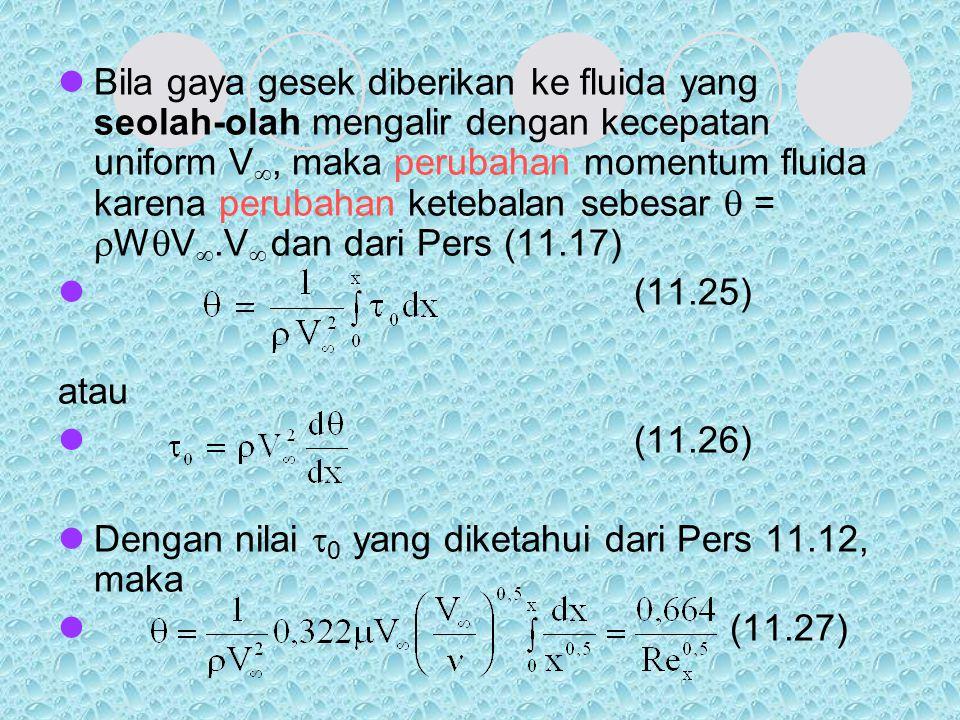 Bila gaya gesek diberikan ke fluida yang seolah-olah mengalir dengan kecepatan uniform V , maka perubahan momentum fluida karena perubahan ketebalan