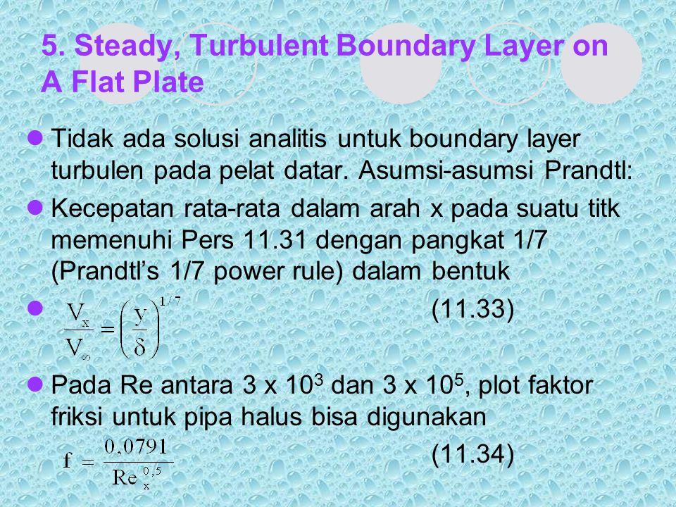 5. Steady, Turbulent Boundary Layer on A Flat Plate Tidak ada solusi analitis untuk boundary layer turbulen pada pelat datar. Asumsi-asumsi Prandtl: K