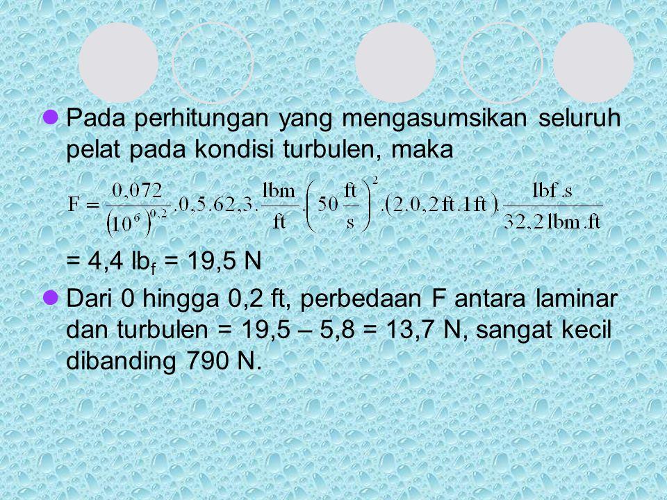 Pada perhitungan yang mengasumsikan seluruh pelat pada kondisi turbulen, maka = 4,4 lb f = 19,5 N Dari 0 hingga 0,2 ft, perbedaan F antara laminar dan