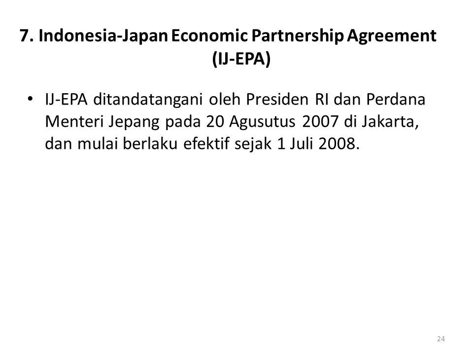 7. Indonesia-Japan Economic Partnership Agreement (IJ-EPA) IJ-EPA ditandatangani oleh Presiden RI dan Perdana Menteri Jepang pada 20 Agusutus 2007 di