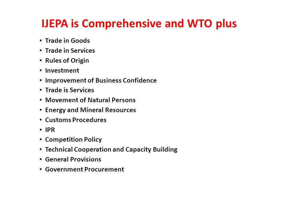 IJEPA is Comprehensive and WTO plus Trade in Goods Trade in Services Rules of Origin Investment Improvement of Business Confidence Trade is Services Movement of Natural Persons Energy and Mineral Resources Customs Procedures IPR Competition Policy Technical Cooperation and Capacity Building General Provisions Government Procurement