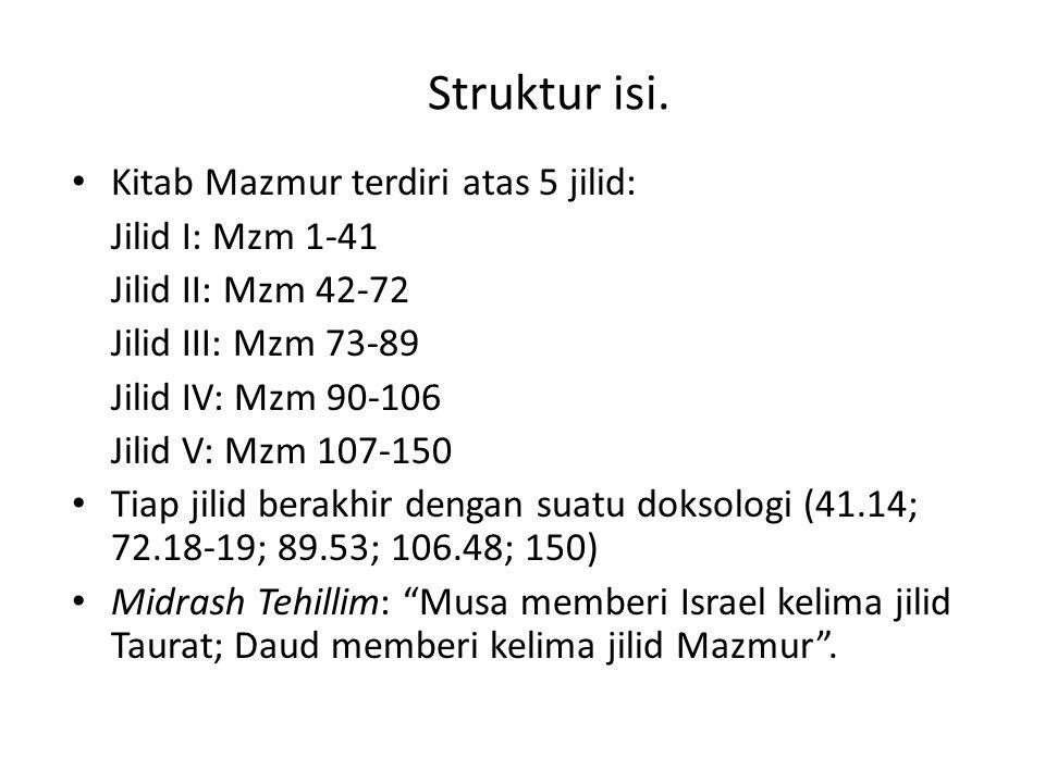 Struktur isi. Kitab Mazmur terdiri atas 5 jilid: Jilid I: Mzm 1-41 Jilid II: Mzm 42-72 Jilid III: Mzm 73-89 Jilid IV: Mzm 90-106 Jilid V: Mzm 107-150