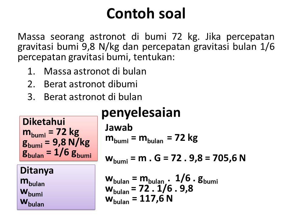 Contoh soal Massa seorang astronot di bumi 72 kg. Jika percepatan gravitasi bumi 9,8 N/kg dan percepatan gravitasi bulan 1/6 percepatan gravitasi bumi