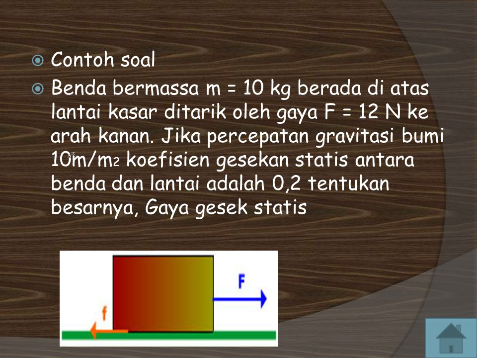  Contoh soal  Benda bermassa m = 10 kg berada di atas lantai kasar ditarik oleh gaya F = 12 N ke arah kanan.