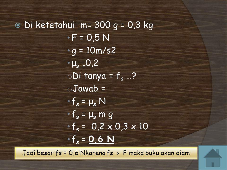  Di ketetahui m= 300 g = 0,3 kg F = 0,5 N g = 10m/s2 μ s = 0,2 o Di tanya = f s ….