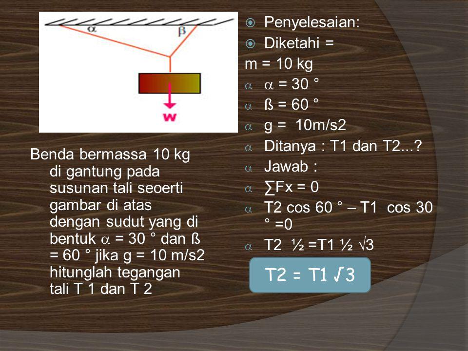 Benda bermassa 10 kg di gantung pada susunan tali seoerti gambar di atas dengan sudut yang di bentuk  = 30 ° dan ß = 60 ° jika g = 10 m/s2 hitunglah tegangan tali T 1 dan T 2  Penyelesaian:  Diketahi = m = 10 kg   = 30 °  ß = 60 °  g = 10m/s2  Ditanya : T1 dan T2....