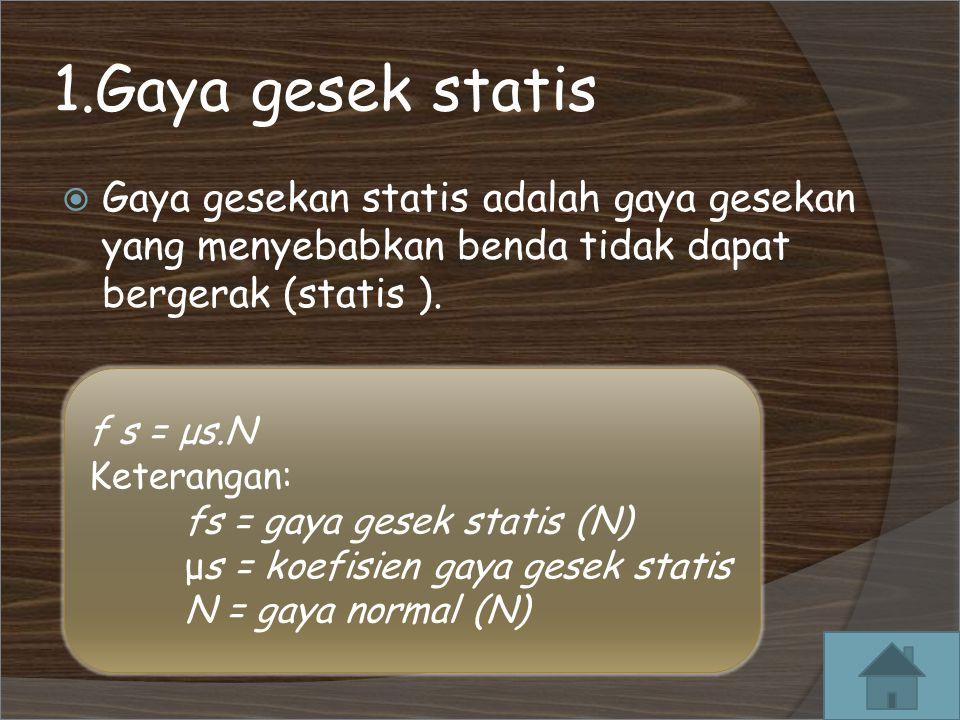 1.Gaya gesek statis  Gaya gesekan statis adalah gaya gesekan yang menyebabkan benda tidak dapat bergerak (statis ).
