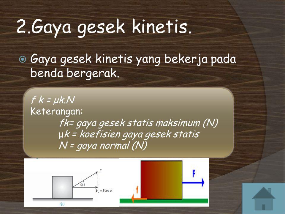 2.Gaya gesek kinetis. Gaya gesek kinetis yang bekerja pada benda bergerak.