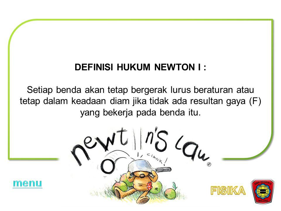 DEFINISI HUKUM NEWTON I : Setiap benda akan tetap bergerak lurus beraturan atau tetap dalam keadaan diam jika tidak ada resultan gaya (F) yang bekerja