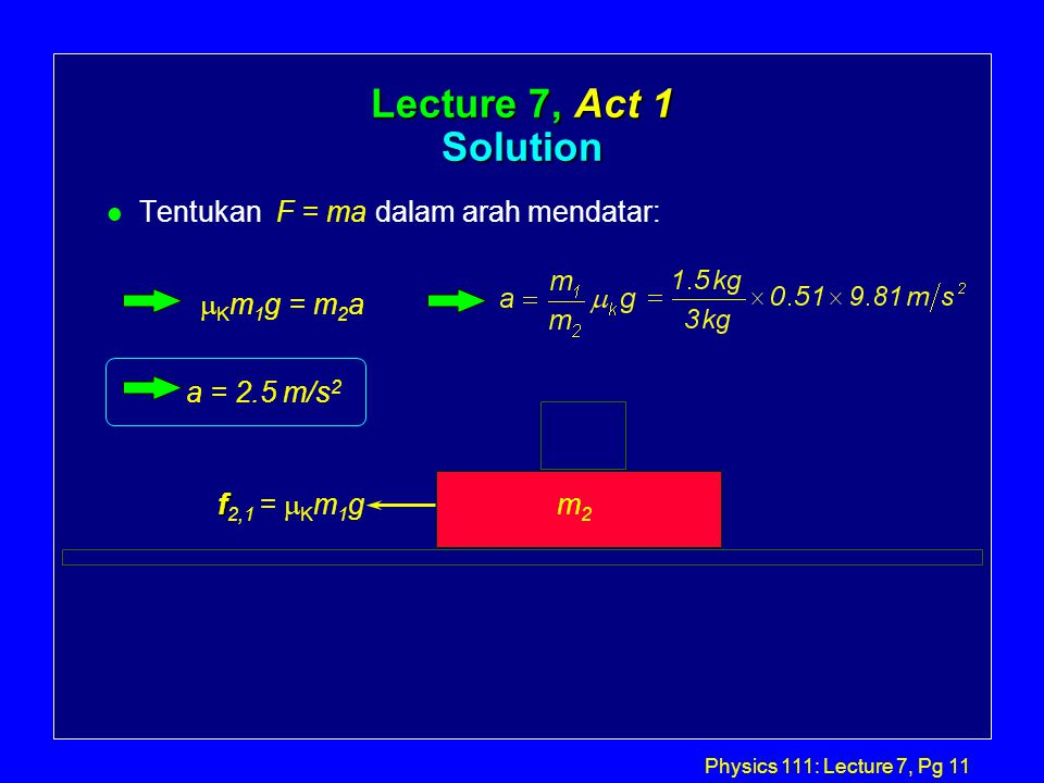 Physics 111: Lecture 7, Pg 11 Lecture 7, Act 1 Solution l Tentukan F = ma dalam arah mendatar: m2m2 f f 2,1 =  K m 1 g  K m 1 g = m 2 a a = 2.5 m/s