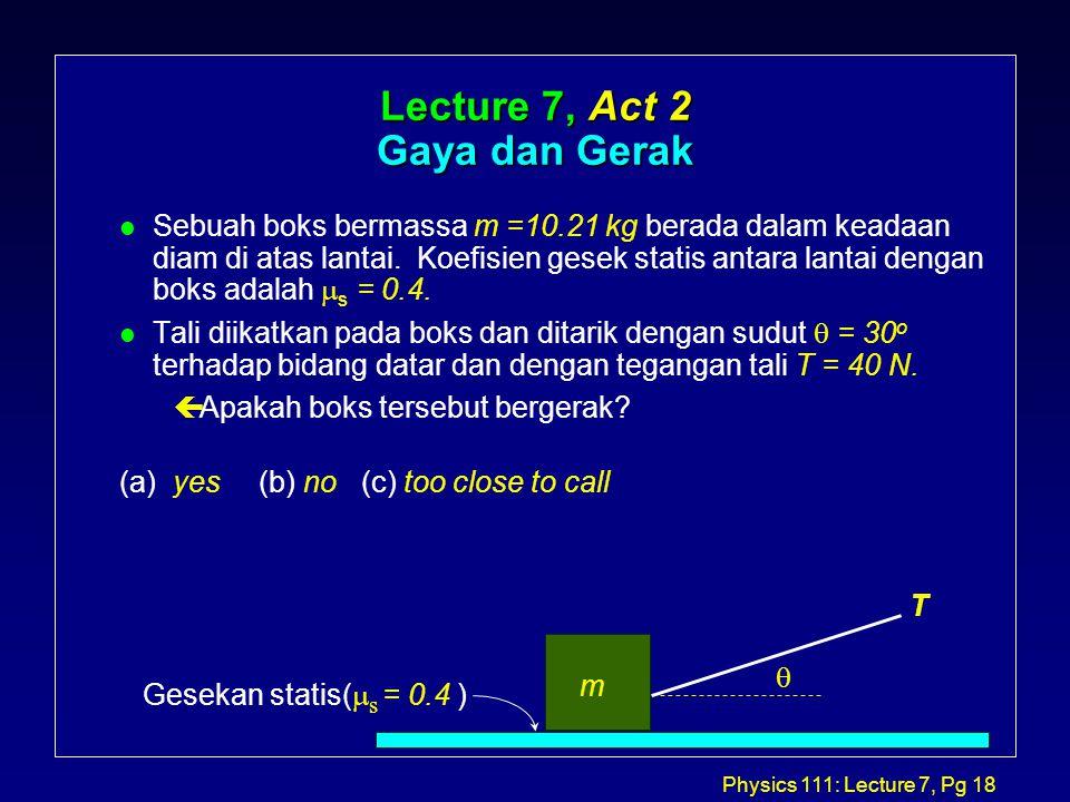 Physics 111: Lecture 7, Pg 18 Lecture 7, Act 2 Gaya dan Gerak Sebuah boks bermassa m =10.21 kg berada dalam keadaan diam di atas lantai.
