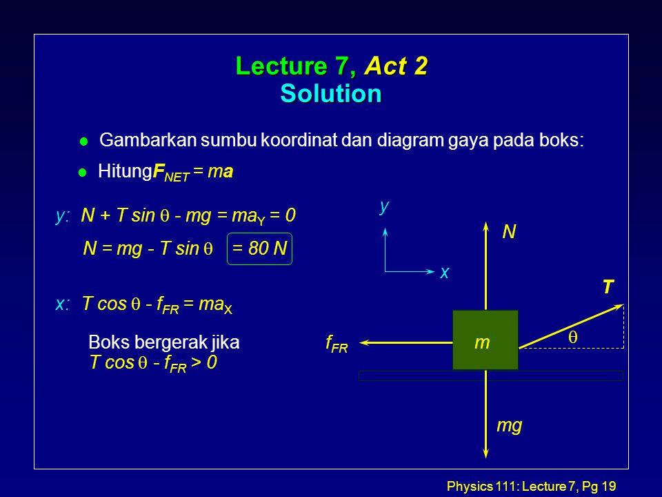 Physics 111: Lecture 7, Pg 19 Lecture 7, Act 2 Solution l Gambarkan sumbu koordinat dan diagram gaya pada boks: T m  N mg y x l HitungF NET = ma y: N + T sin  - mg = ma Y = 0 N = mg - T sin  = 80 N x: T cos  - f FR = ma X Boks bergerak jika T cos  - f FR > 0 f FR