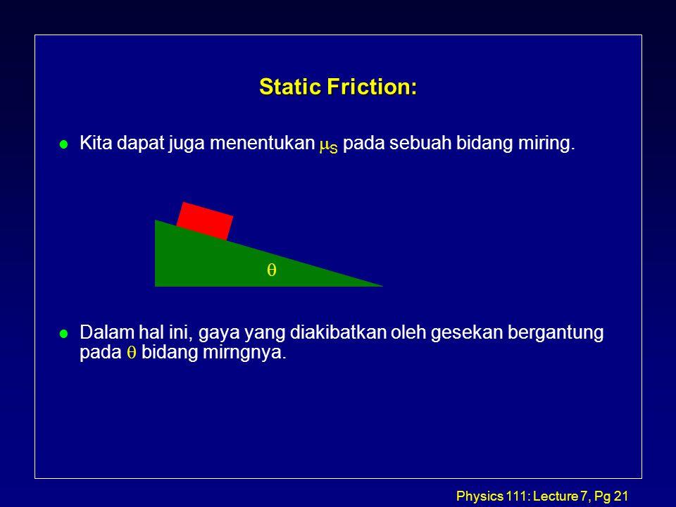 Physics 111: Lecture 7, Pg 21 Static Friction: Kita dapat juga menentukan  S pada sebuah bidang miring.