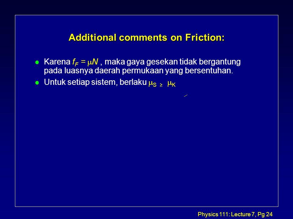 Physics 111: Lecture 7, Pg 24 Additional comments on Friction: Karena f F =  N, maka gaya gesekan tidak bergantung pada luasnya daerah permukaan yang bersentuhan.