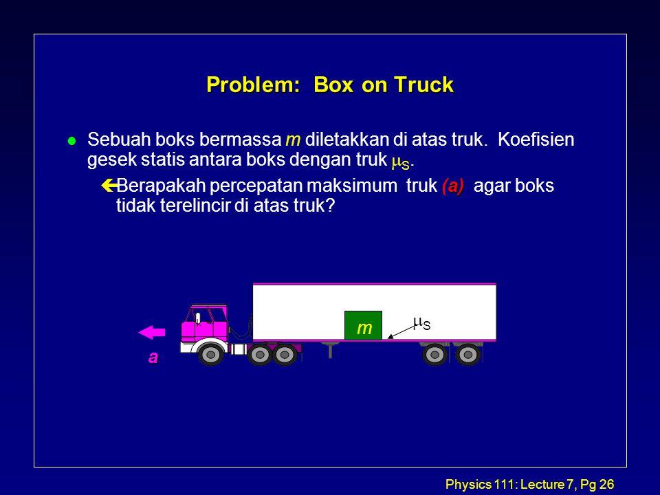 Physics 111: Lecture 7, Pg 26 Problem: Box on Truck Sebuah boks bermassa m diletakkan di atas truk.