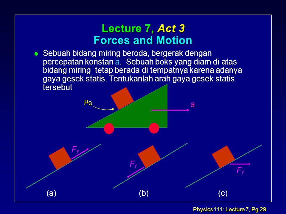Physics 111: Lecture 7, Pg 29 Lecture 7, Act 3 Forces and Motion l Sebuah bidang miring beroda, bergerak dengan percepatan konstan a.
