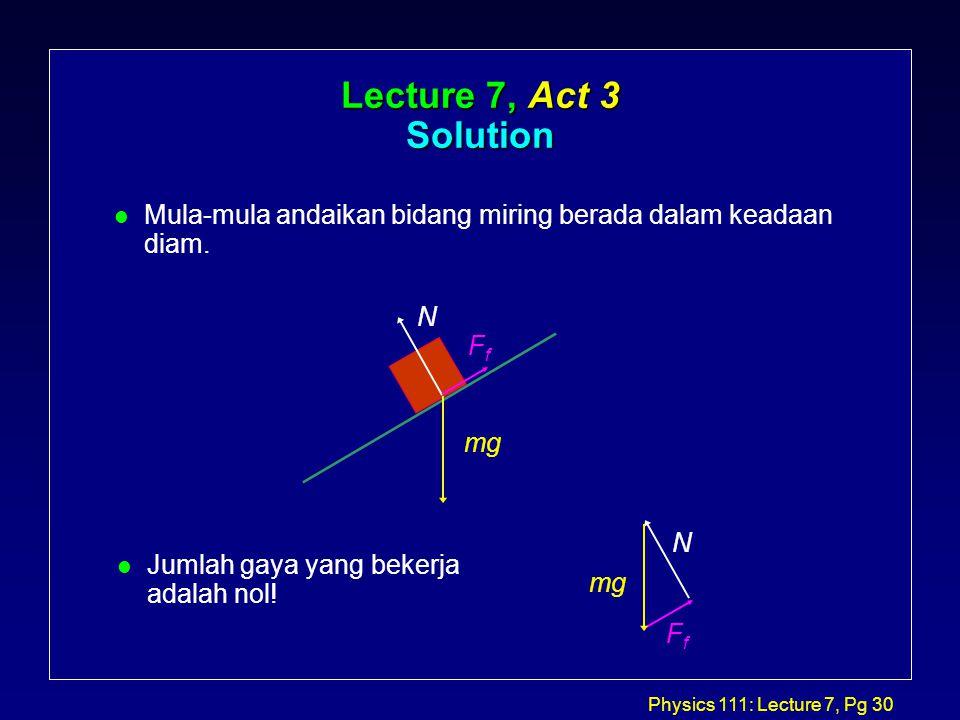Physics 111: Lecture 7, Pg 30 Lecture 7, Act 3 Solution l Mula-mula andaikan bidang miring berada dalam keadaan diam.