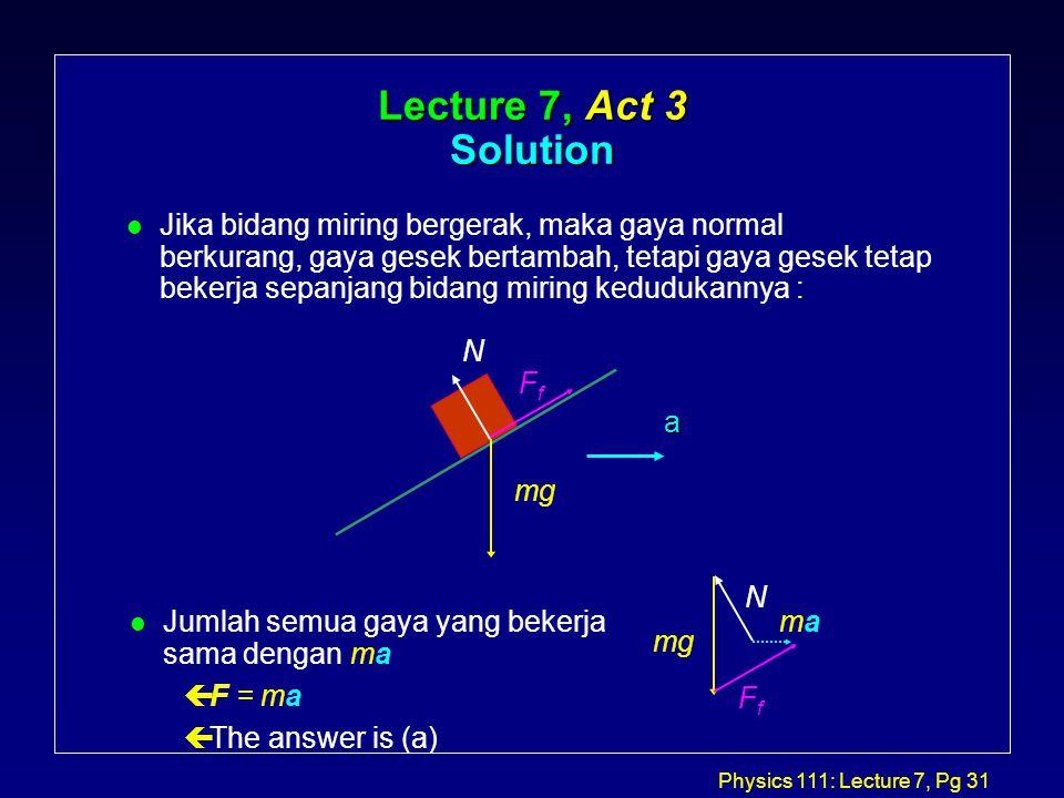 Physics 111: Lecture 7, Pg 31 mg N FfFf Lecture 7, Act 3 Solution l Jika bidang miring bergerak, maka gaya normal berkurang, gaya gesek bertambah, tetapi gaya gesek tetap bekerja sepanjang bidang miring kedudukannya : a l Jumlah semua gaya yang bekerja sama dengan ma çF = ma çThe answer is (a) mg FfFf N mama