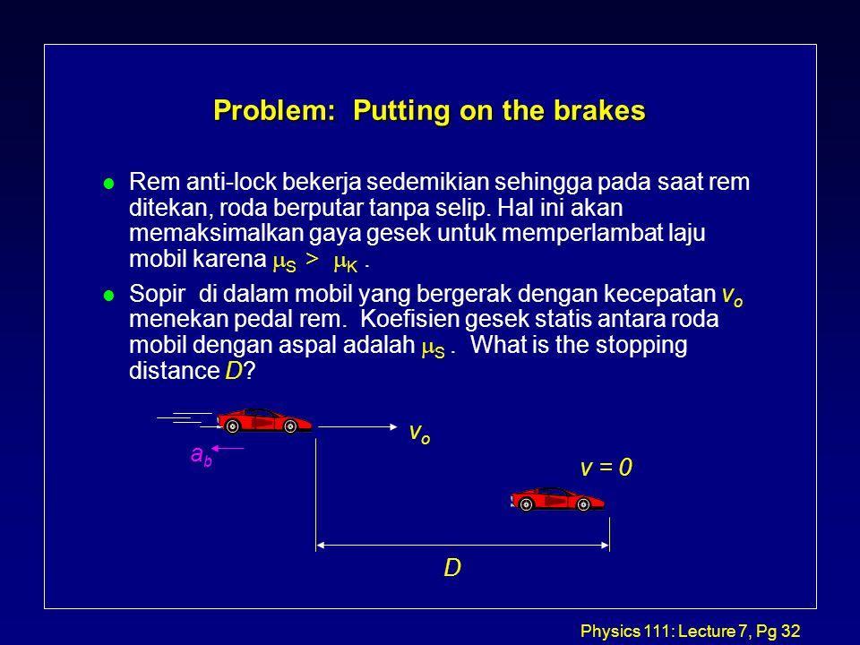 Physics 111: Lecture 7, Pg 32 Problem: Putting on the brakes Rem anti-lock bekerja sedemikian sehingga pada saat rem ditekan, roda berputar tanpa selip.