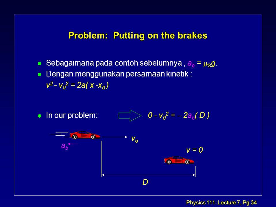 Physics 111: Lecture 7, Pg 34 Problem: Putting on the brakes Sebagaimana pada contoh sebelumnya, a b =  S g.