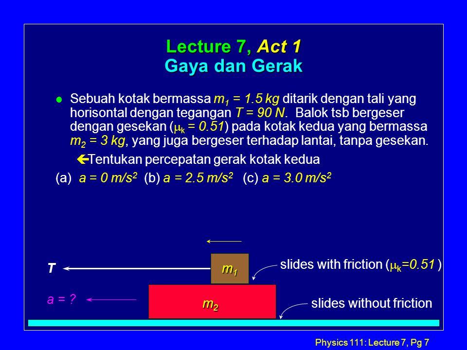 Physics 111: Lecture 7, Pg 7 Lecture 7, Act 1 Gaya dan Gerak Sebuah kotak bermassa m 1 = 1.5 kg ditarik dengan tali yang horisontal dengan tegangan T = 90 N.