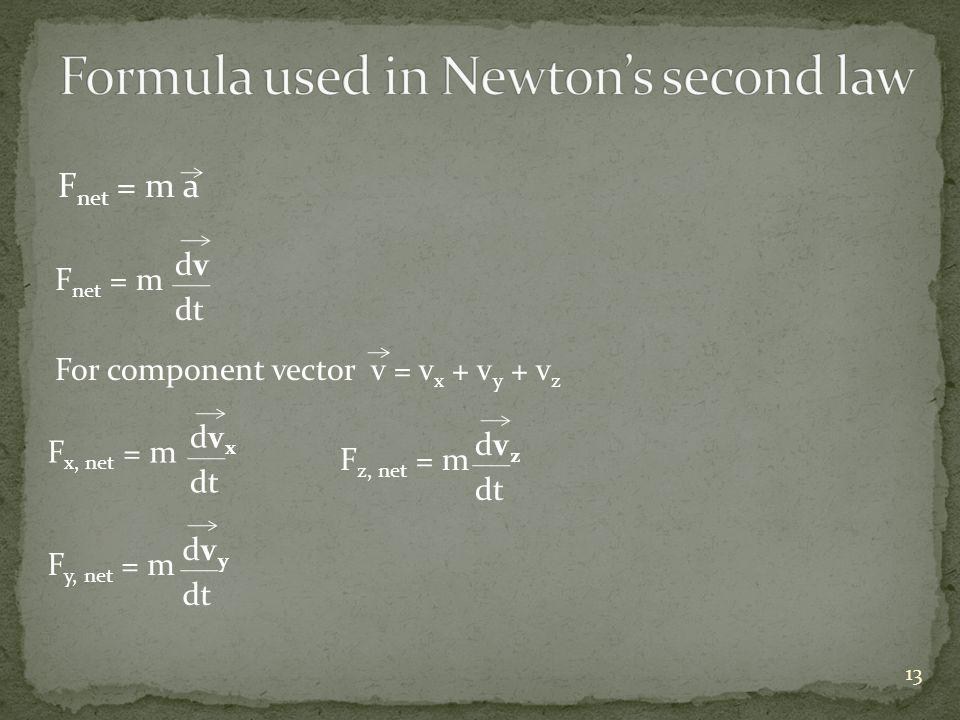 F net = m a F net = m dvdv dt For component vector v = v x + v y + v z F x, net = m dvxdvx dt F y, net = m dvydvy dt F z, net = m dvzdvz dt 13