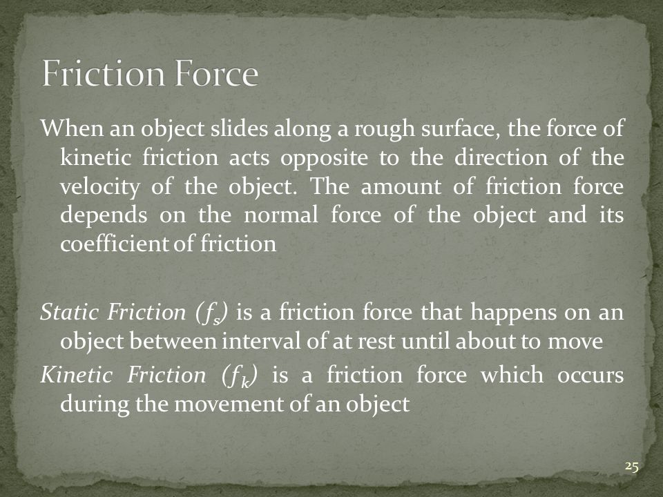 When an object slides along a rough surface, the force of kinetic friction acts opposite to the direction of the velocity of the object. The amount of