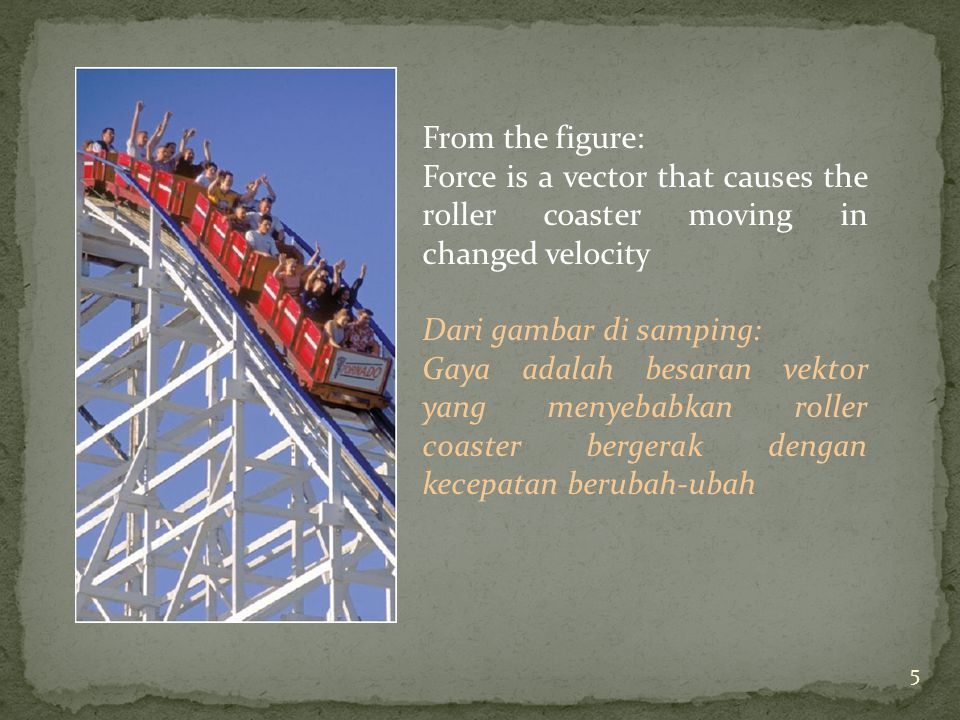 From the figure: Force is a vector that causes the roller coaster moving in changed velocity Dari gambar di samping: Gaya adalah besaran vektor yang menyebabkan roller coaster bergerak dengan kecepatan berubah-ubah 5