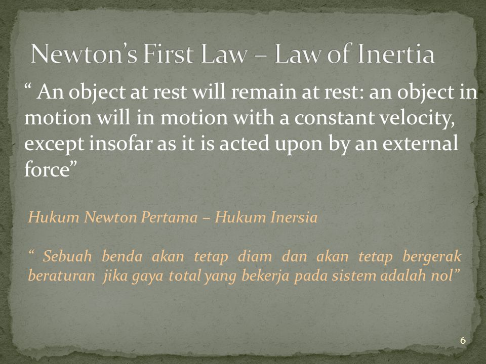 An object at rest will remain at rest: an object in motion will in motion with a constant velocity, except insofar as it is acted upon by an external force Hukum Newton Pertama – Hukum Inersia Sebuah benda akan tetap diam dan akan tetap bergerak beraturan jika gaya total yang bekerja pada sistem adalah nol 6