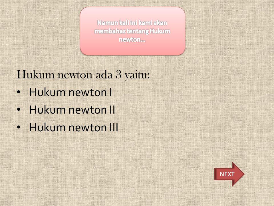 Hukum Newton I Hukum newton I adalah dimana resultan gaya pada suatu benda sama dengan Nol maka benda akan tetap diam.