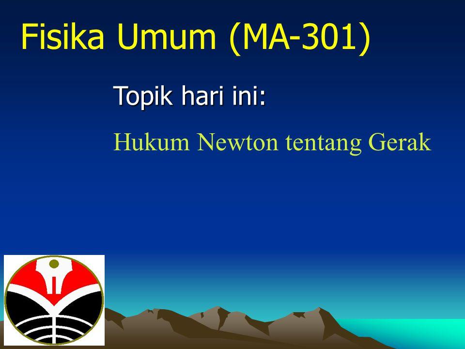 Topik hari ini: Fisika Umum (MA-301) Hukum Newton tentang Gerak