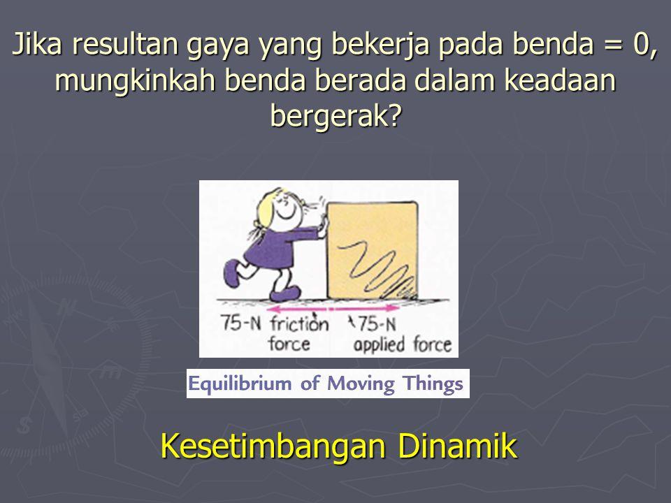 Jika resultan gaya yang bekerja pada benda = 0, mungkinkah benda berada dalam keadaan bergerak? Kesetimbangan Dinamik
