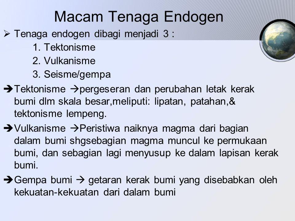 Macam Tenaga Endogen  Tenaga endogen dibagi menjadi 3 : 1. Tektonisme 2. Vulkanisme 3. Seisme/gempa  Tektonisme  pergeseran dan perubahan letak ker