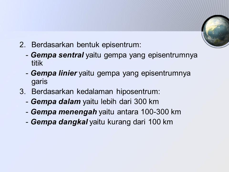 4.Berdasarkan jarak episentrum: - Gempa lokal yaitu episentrumnya kurang dari 10000 km - Gempa jauh yaitu episentrumnya sekitar 10000 km - Gempa sangat jauh yaitu episentrumnya lebih dari 10000 km