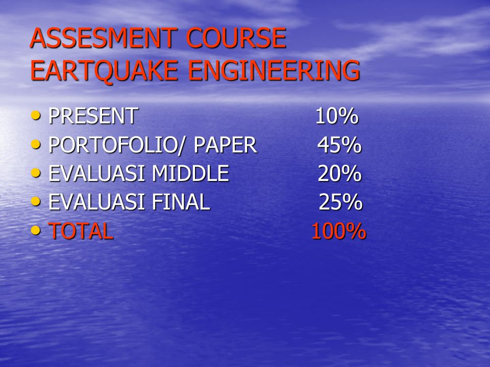 ASSESMENT COURSE EARTQUAKE ENGINEERING PRESENT 10% PRESENT 10% PORTOFOLIO/ PAPER 45% PORTOFOLIO/ PAPER 45% EVALUASI MIDDLE 20% EVALUASI MIDDLE 20% EVALUASI FINAL 25% EVALUASI FINAL 25% TOTAL 100% TOTAL 100%