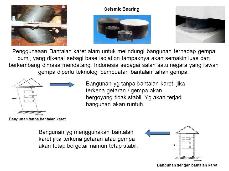 Bangunan tanpa bantalan karet Seismic Bearing Penggunaaan Bantalan karet alam untuk melindungi bangunan terhadap gempa bumi, yang dikenal sebagi base
