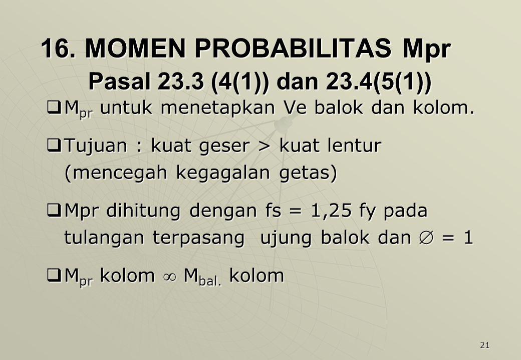 21 16. MOMEN PROBABILITAS Mpr Pasal 23.3 (4(1)) dan 23.4(5(1))  M pr untuk menetapkan Ve balok dan kolom.  Tujuan : kuat geser > kuat lentur (menceg