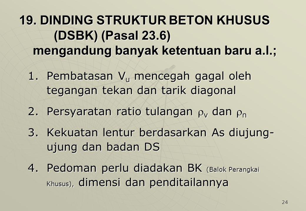 24 19. DINDING STRUKTUR BETON KHUSUS (DSBK) (Pasal 23.6) mengandung banyak ketentuan baru a.l.; 1.Pembatasan V u mencegah gagal oleh tegangan tekan da