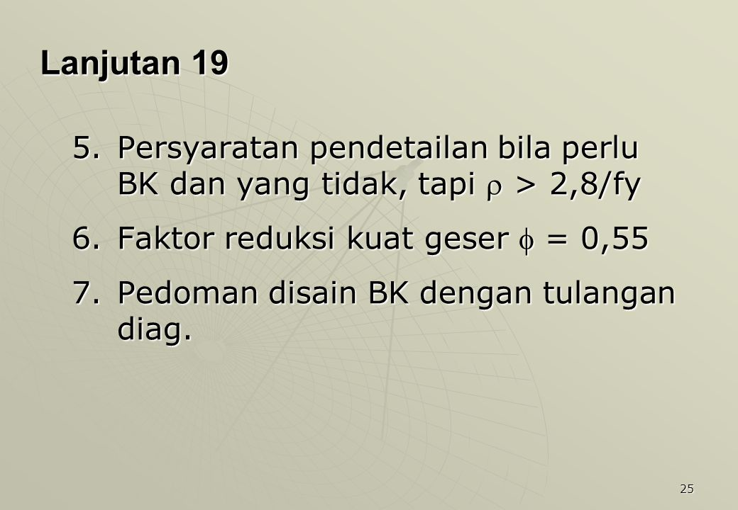 25 Lanjutan 19 5.Persyaratan pendetailan bila perlu BK dan yang tidak, tapi  > 2,8/fy 6.Faktor reduksi kuat geser  = 0,55 7.Pedoman disain BK dengan