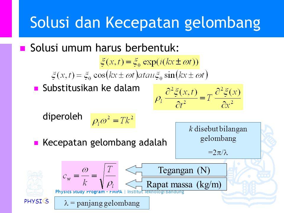 Physics Study Program - FMIPA | Institut Teknologi Bandung PHYSI S Solusi dan Kecepatan gelombang Solusi umum harus berbentuk: Substitusikan ke dalam diperoleh Kecepatan gelombang adalah Tegangan (N) Rapat massa (kg/m) k disebut bilangan gelombang =2  / = panjang gelombang