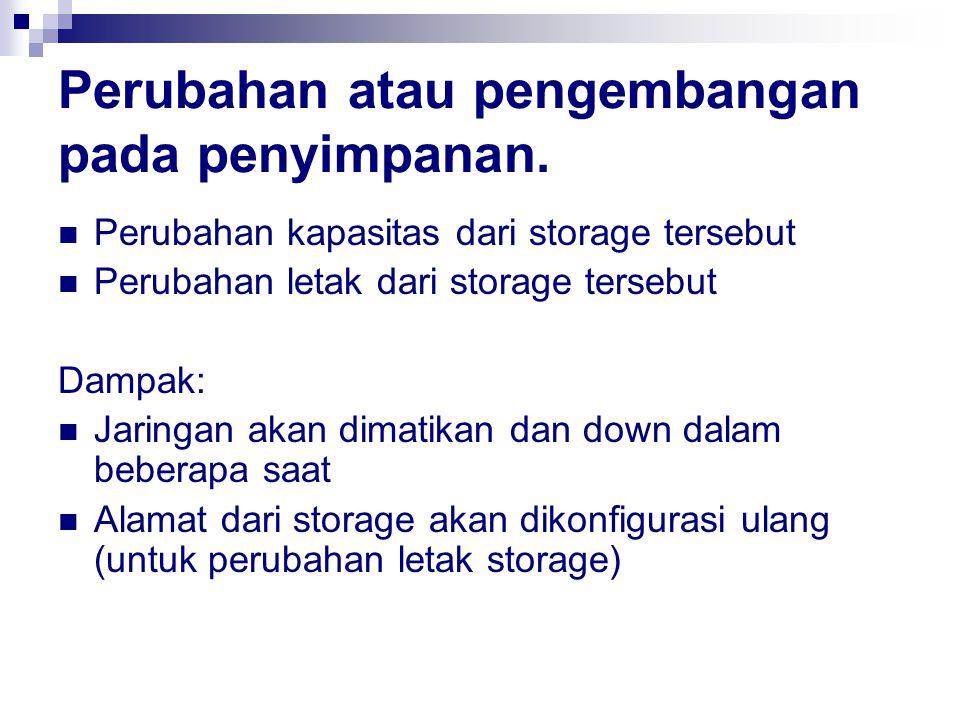 Perubahan atau pengembangan pada penyimpanan. Perubahan kapasitas dari storage tersebut Perubahan letak dari storage tersebut Dampak: Jaringan akan di