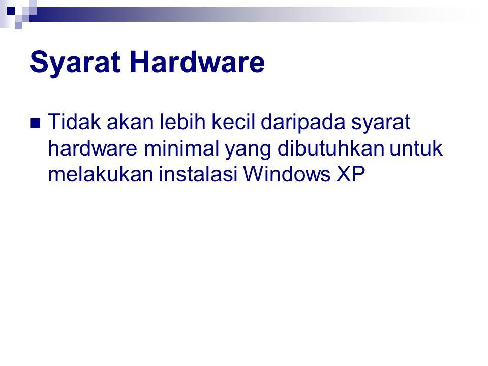 Syarat Hardware Tidak akan lebih kecil daripada syarat hardware minimal yang dibutuhkan untuk melakukan instalasi Windows XP