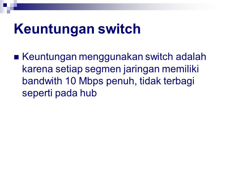 Keuntungan switch Keuntungan menggunakan switch adalah karena setiap segmen jaringan memiliki bandwith 10 Mbps penuh, tidak terbagi seperti pada hub