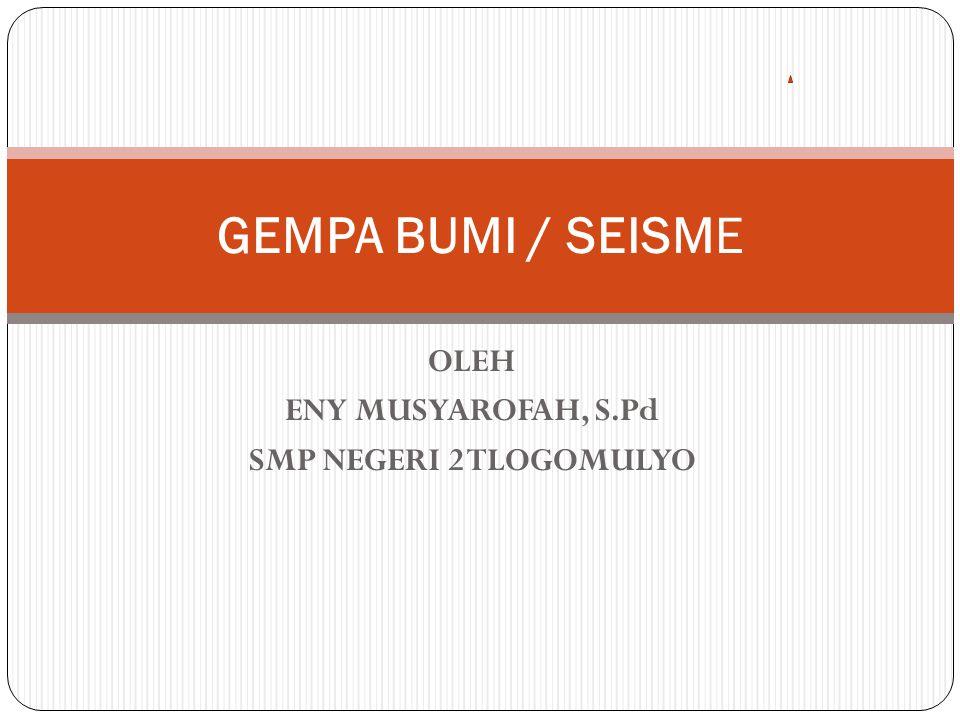 OLEH ENY MUSYAROFAH, S.Pd SMP NEGERI 2 TLOGOMULYO GEMPA BUMI / SEISME
