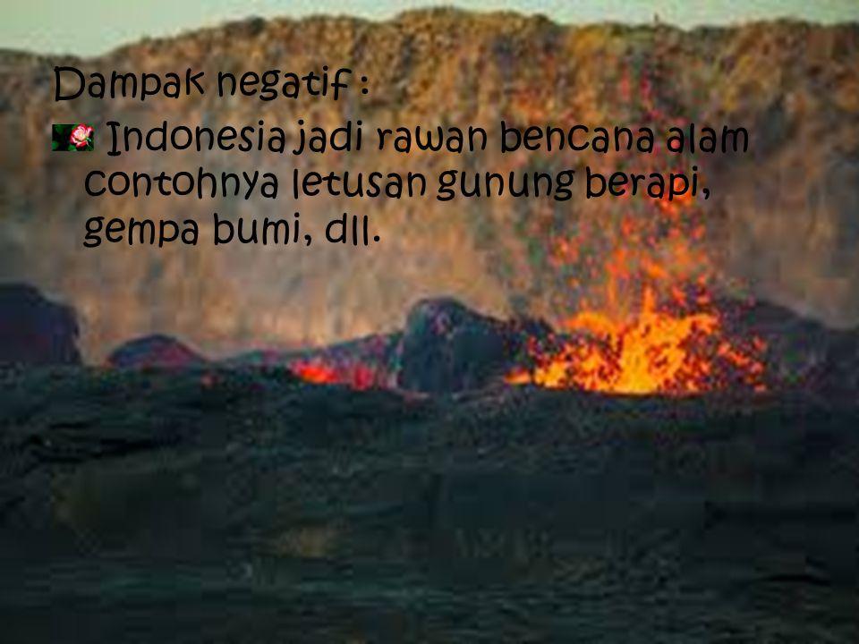 Aspek Fisik Dampak positif : Tanah di Indonesia menjadi subur karena banyaknya gunung berapi. Indonesia mendapatkan banyak SDA seperti batu, pasir, da